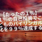 【たったの1%】1%の自己投資でこどものバイリンガル化を99%達成する